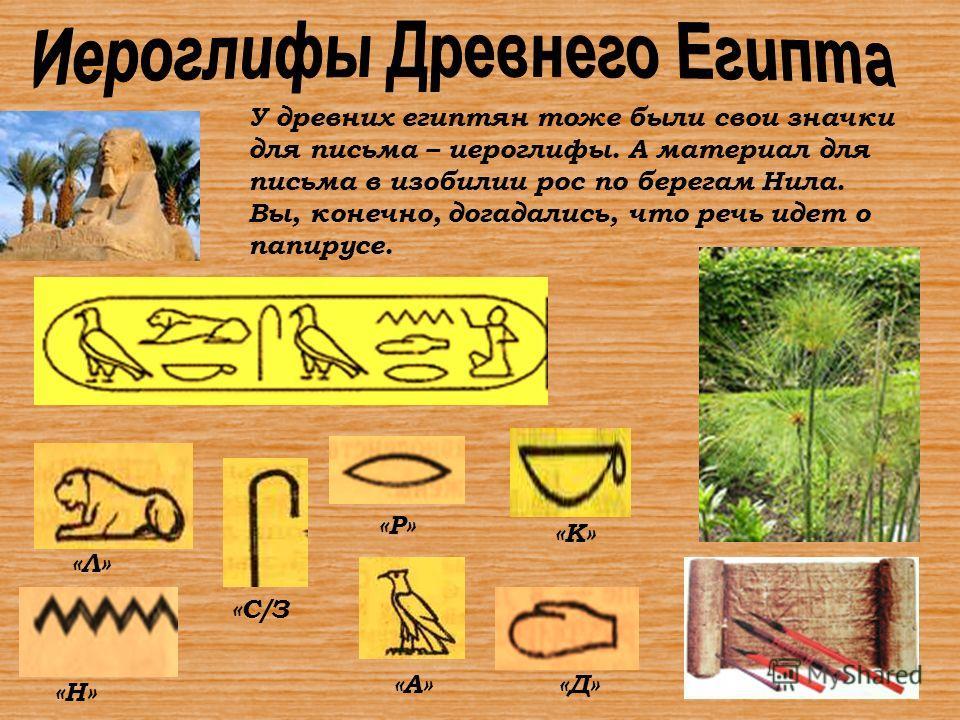 «Н» «Л» «С/З «Р» «А» «К» «Д» У древних египтян тоже были свои значки для письма – иероглифы. А материал для письма в изобилии рос по берегам Нила. Вы, конечно, догадались, что речь идет о папирусе.