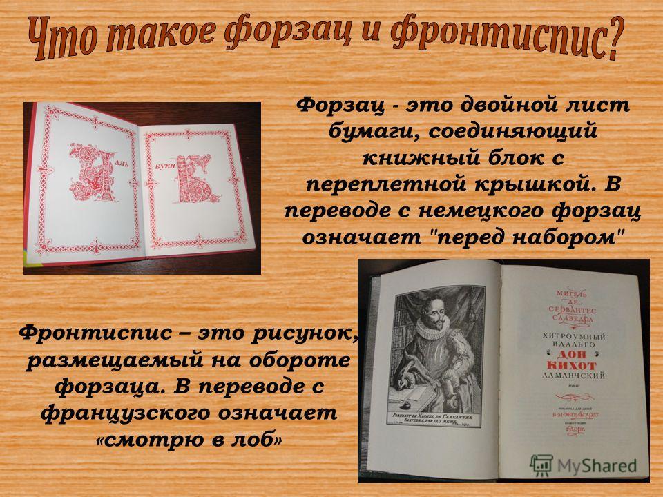 Форзац - это двойной лист бумаги, соединяющий книжный блок с переплетной крышкой. В переводе с немецкого форзац означает перед набором Фронтиспис – это рисунок, размещаемый на обороте форзаца. В переводе с французского означает «смотрю в лоб»