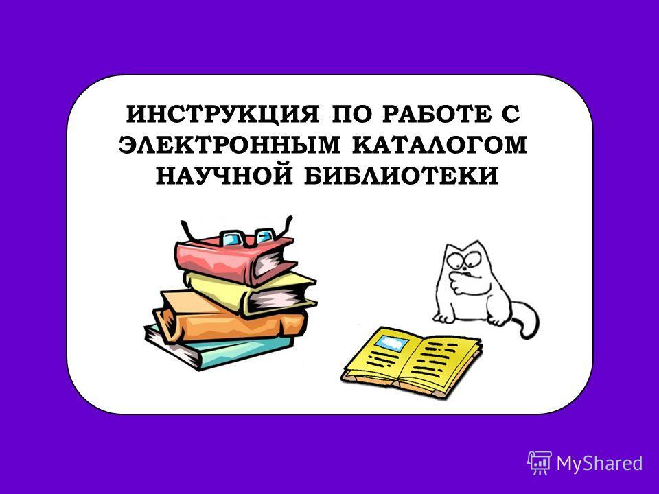 ИНСТРУКЦИЯ ПО РАБОТЕ С ЭЛЕКТРОННЫМ КАТАЛОГОМ НАУЧНОЙ БИБЛИОТЕКИ