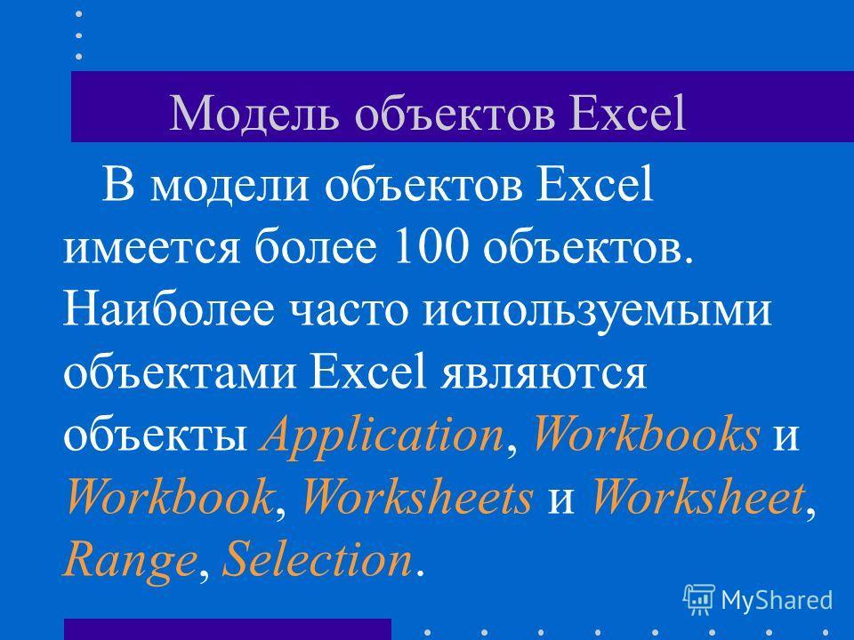 Модель объектов Excel В модели объектов Excel имеется более 100 объектов. Наиболее часто используемыми объектами Excel являются объекты Application, Workbooks и Workbook, Worksheets и Worksheet, Range, Selection.