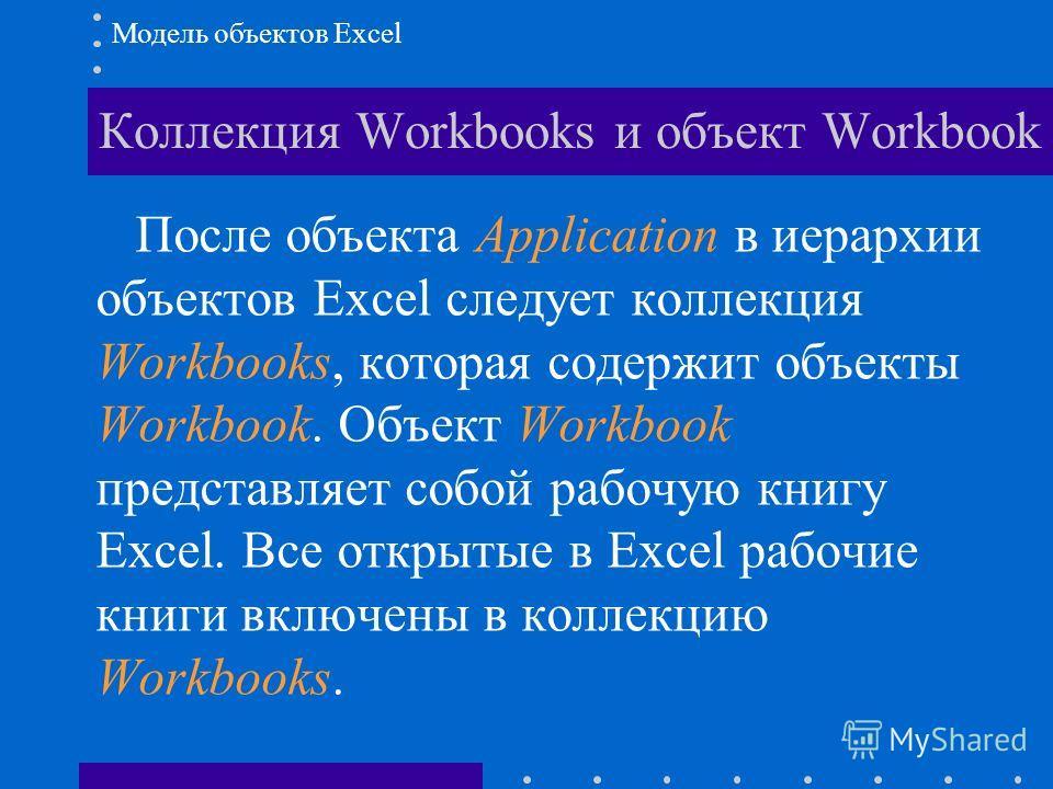 Коллекция Workbooks и объект Workbook Модель объектов Excel После объекта Application в иерархии объектов Excel следует коллекция Workbooks, которая содержит объекты Workbook. Объект Workbook представляет собой рабочую книгу Excel. Все открытые в Exc