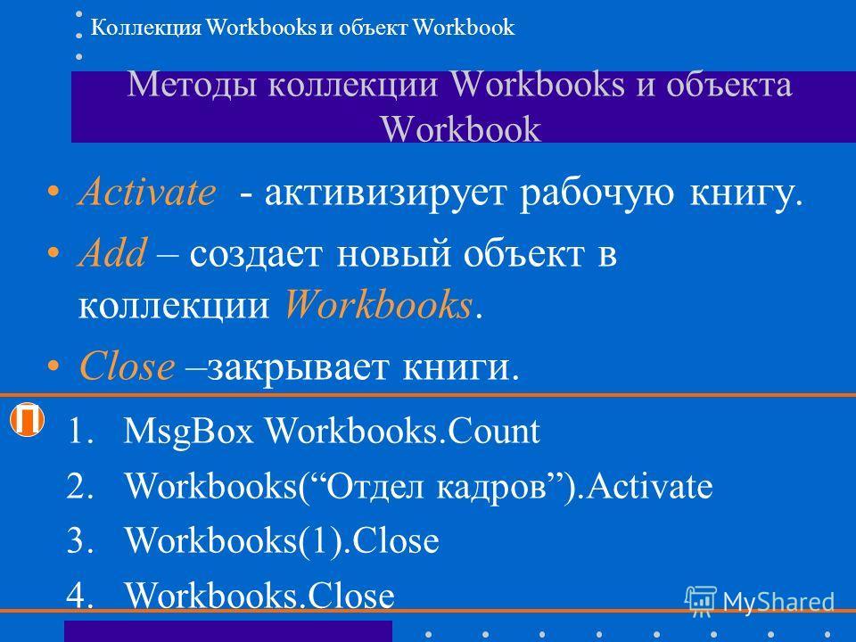 Методы коллекции Workbooks и объекта Workbook Activate - активизирует рабочую книгу. Add – создает новый объект в коллекции Workbooks. Close –закрывает книги. П 1.MsgBox Workbooks.Count 2.Workbooks(Отдел кадров).Activate 3.Workbooks(1).Close 4.Workbo
