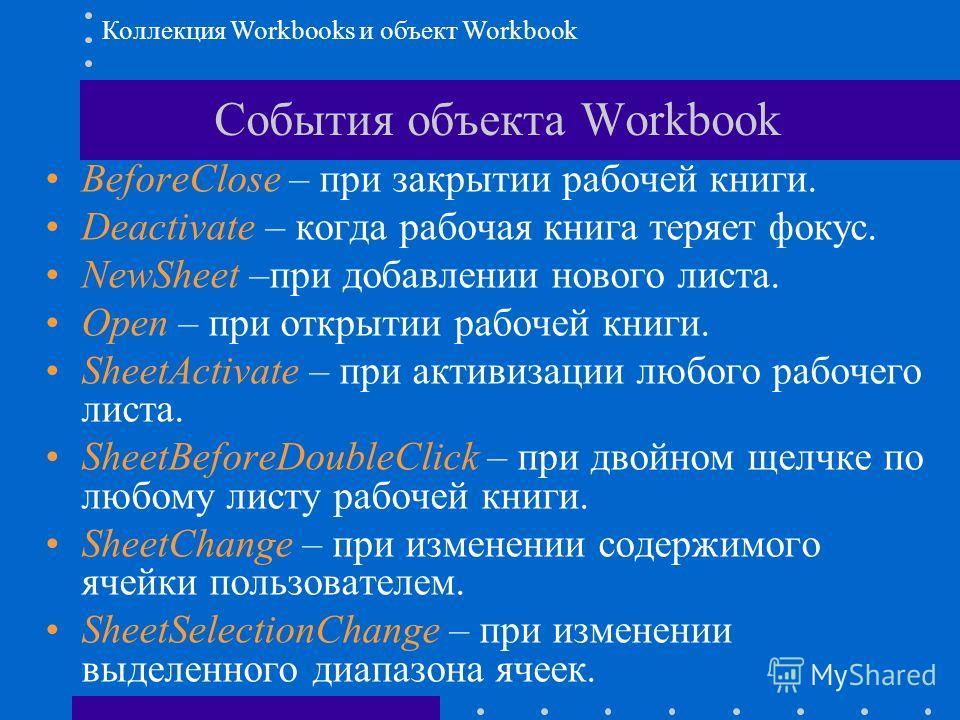 События объекта Workbook BeforeClose – при закрытии рабочей книги. Deactivate – когда рабочая книга теряет фокус. NewSheet –при добавлении нового листа. Open – при открытии рабочей книги. SheetActivate – при активизации любого рабочего листа. SheetBe