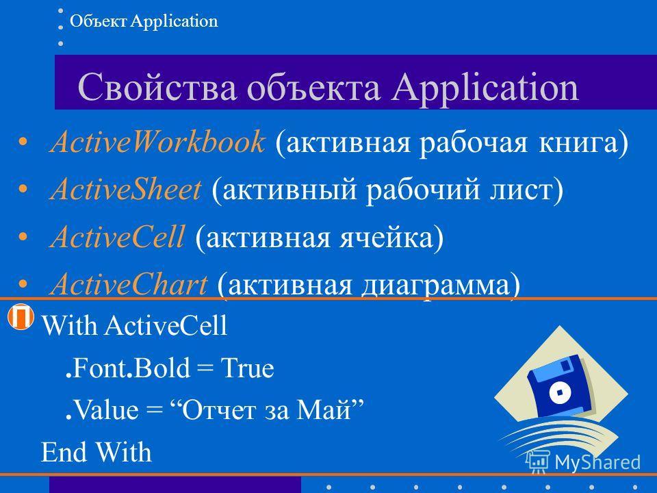 Свойства объекта Application ActiveWorkbook (активная рабочая книга) ActiveSheet (активный рабочий лист) ActiveCell (активная ячейка) ActiveChart (активная диаграмма) Объект Application П With ActiveCell.Font.Bold = True.Value = Отчет за Май End With