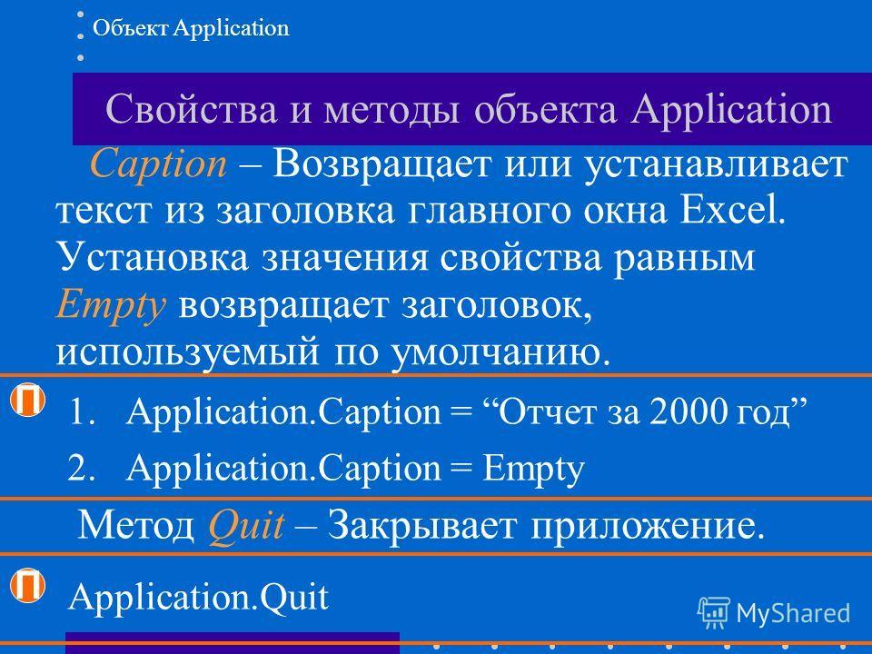 Свойства и методы объекта Application Caption – Возвращает или устанавливает текст из заголовка главного окна Excel. Установка значения свойства равным Empty возвращает заголовок, используемый по умолчанию. П 1.Application.Caption = Отчет за 2000 год