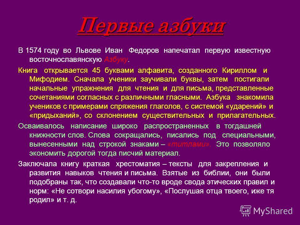 Первые азбуки В 1574 году во Львове Иван Федоров напечатал первую известную восточнославянскую Азбуку. Книга открывается 45 буквами алфавита, созданного Кириллом и Мифодием. Сначала ученики заучивали буквы, затем постигали начальные упражнения для чт