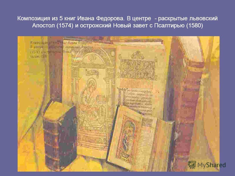 Композиция из 5 книг Ивана Федорова. В центре - раскрытые львовский Апостол (1574) и острожский Новый завет с Псалтирью (1580)