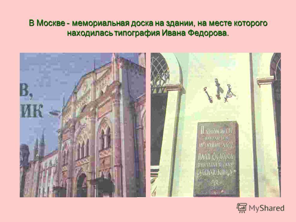 В Москве - мемориальная доска на здании, на месте которого находилась типография Ивана Федорова.