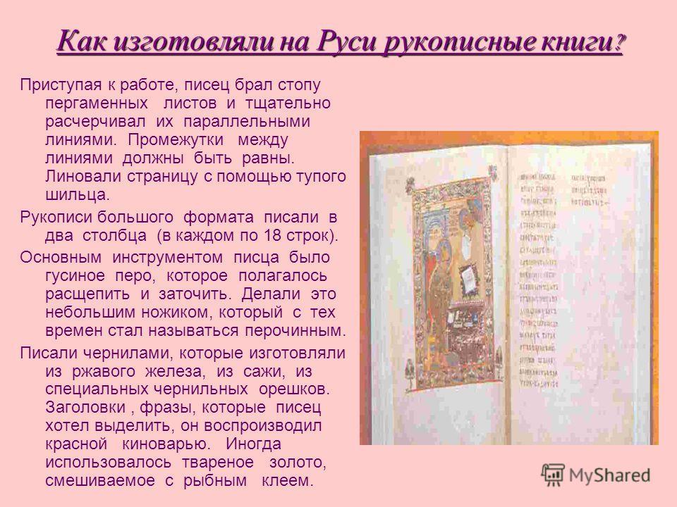 Как изготовляли на Руси рукописные книги ? Приступая к работе, писец брал стопу пергаменных листов и тщательно расчерчивал их параллельными линиями. Промежутки между линиями должны быть равны. Линовали страницу с помощью тупого шильца. Рукописи больш