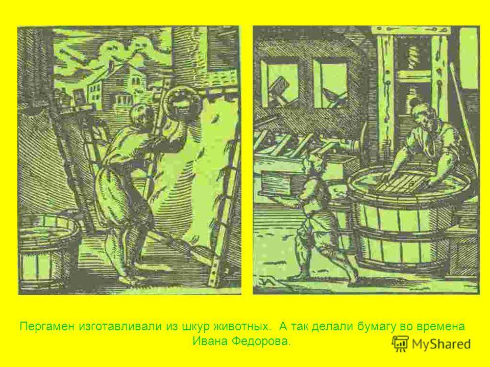 Пергамен изготавливали из шкур животных. А так делали бумагу во времена Ивана Федорова.