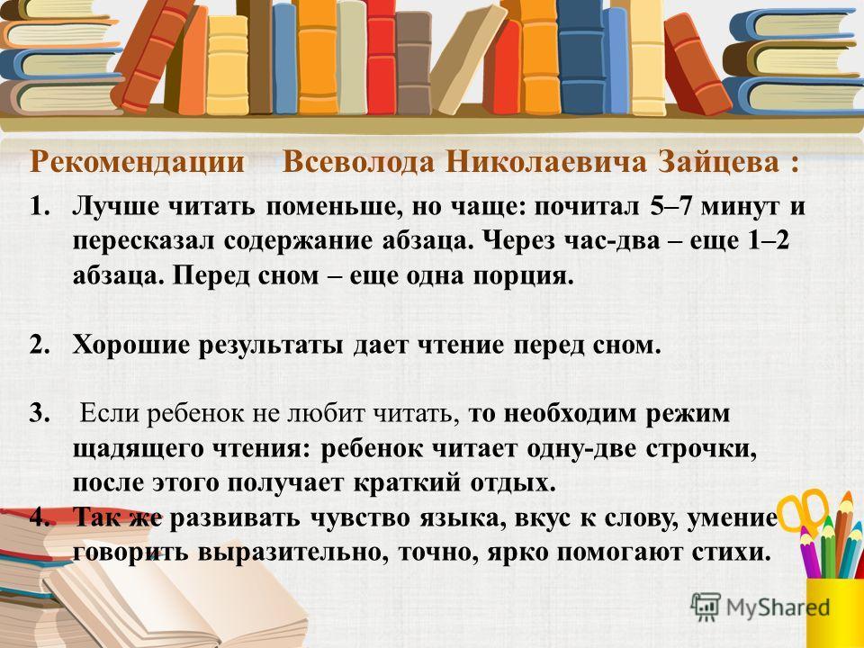 Рекомендации Всеволода Николаевича Зайцева : 1.Лучше читать поменьше, но чаще: почитал 5–7 минут и пересказал содержание абзаца. Через час-два – еще 1–2 абзаца. Перед сном – еще одна порция. 2.Хорошие результаты дает чтение перед сном. 3. Если ребено