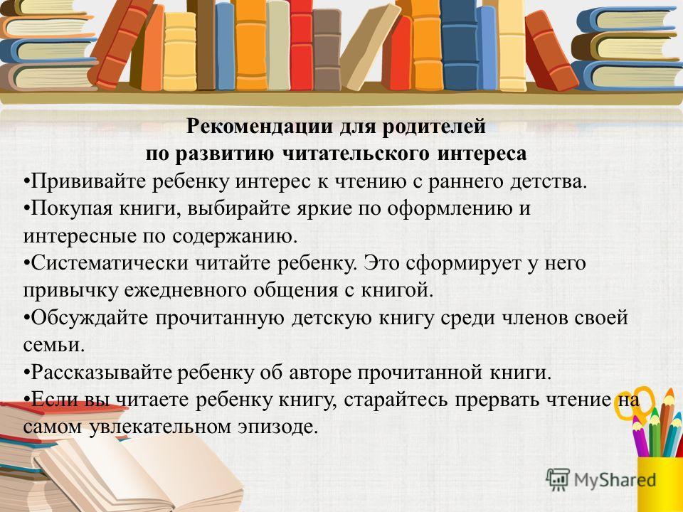 Рекомендации для родителей по развитию читательского интереса Прививайте ребенку интерес к чтению с раннего детства. Покупая книги, выбирайте яркие по оформлению и интересные по содержанию. Систематически читайте ребенку. Это сформирует у него привыч