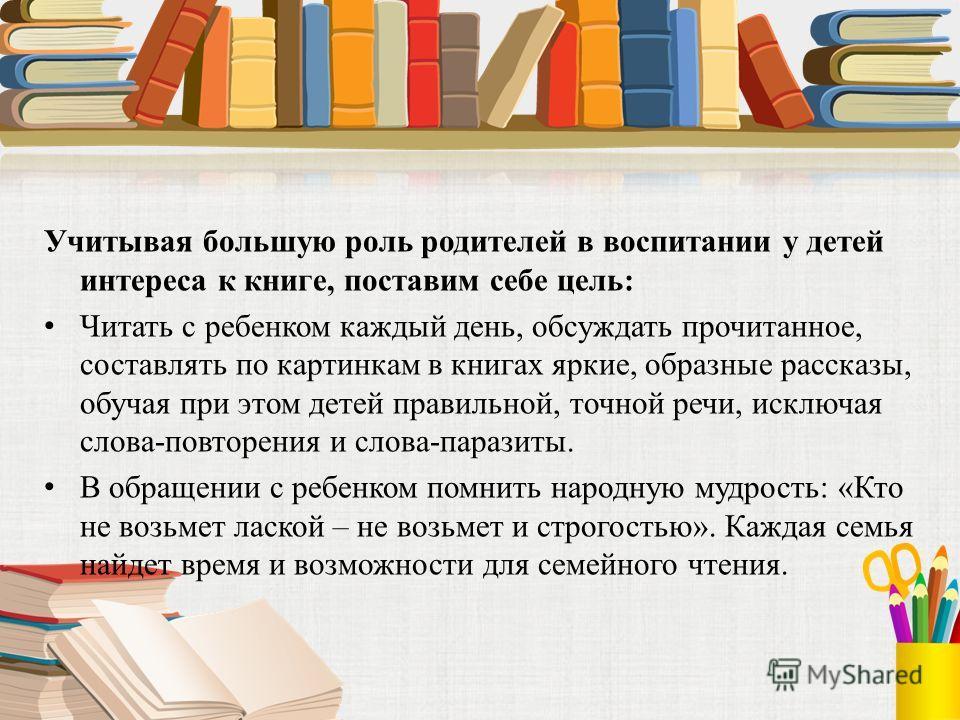 Учитывая большую роль родителей в воспитании у детей интереса к книге, поставим себе цель: Читать с ребенком каждый день, обсуждать прочитанное, составлять по картинкам в книгах яркие, образные рассказы, обучая при этом детей правильной, точной речи,