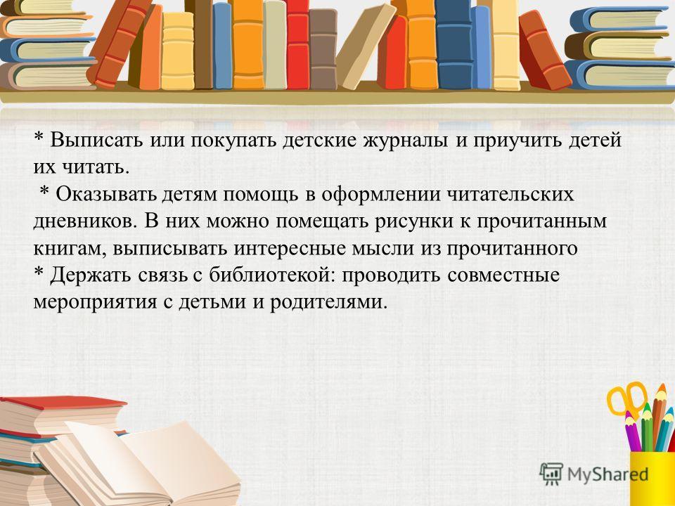 * Выписать или покупать детские журналы и приучить детей их читать. * Оказывать детям помощь в оформлении читательских дневников. В них можно помещать рисунки к прочитанным книгам, выписывать интересные мысли из прочитанного * Держать связь с библиот