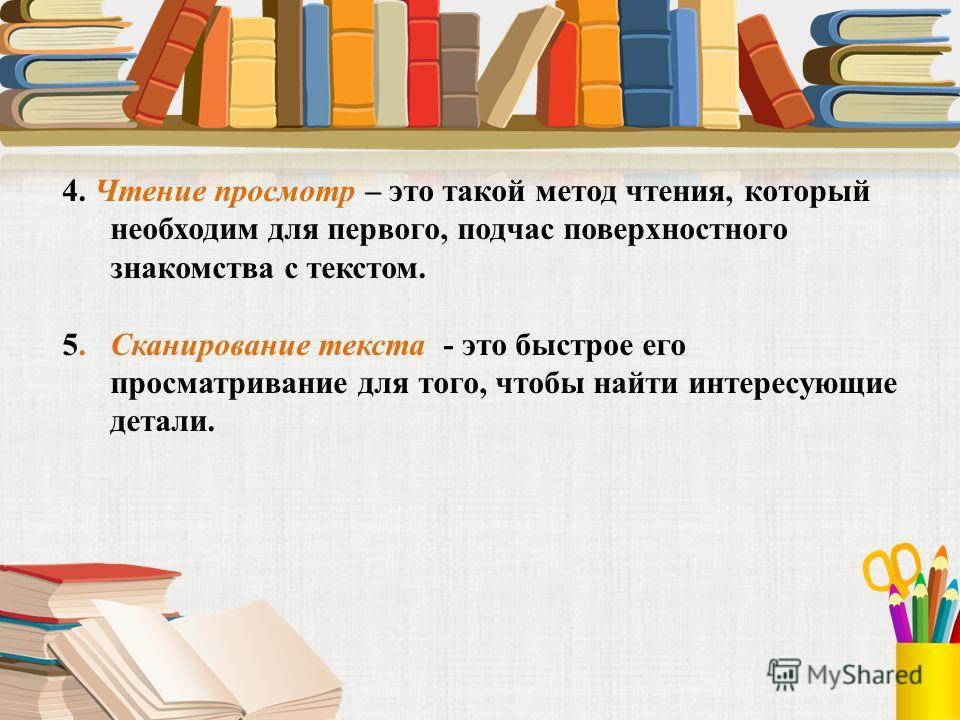 4. Чтение просмотр – это такой метод чтения, который необходим для первого, подчас поверхностного знакомства с текстом. 5. Сканирование текста - это быстрое его просматривание для того, чтобы найти интересующие детали.