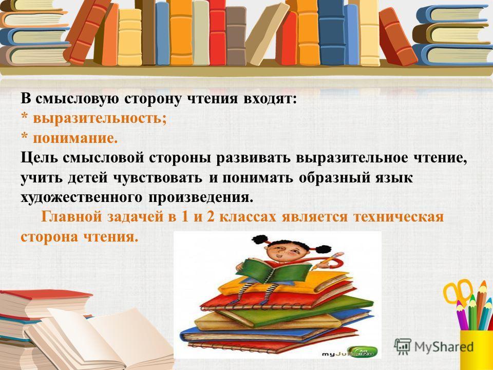 В смысловую сторону чтения входят: * выразительность; * понимание. Цель смысловой стороны развивать выразительное чтение, учить детей чувствовать и понимать образный язык художественного произведения. Главной задачей в 1 и 2 классах является техничес