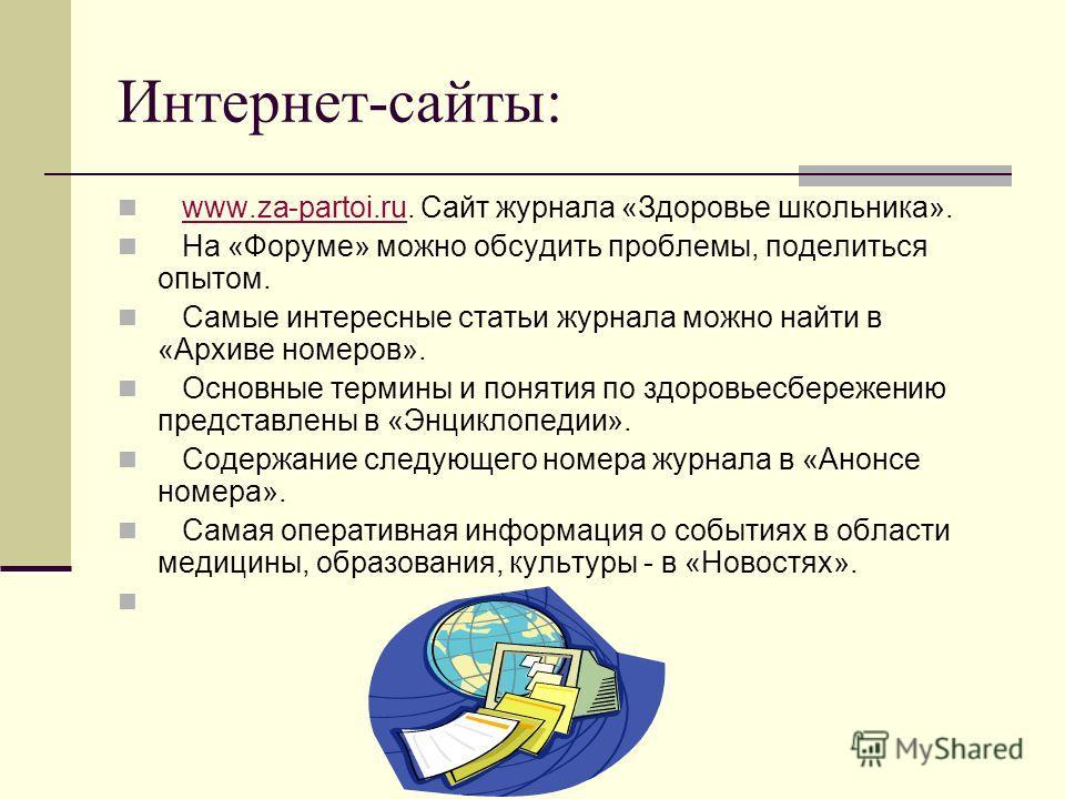 Интернет-сайты: www.za-partoi.ru. Сайт журнала «Здоровье школьника».www.za-partoi.ru На «Форуме» можно обсудить проблемы, поделиться опытом. Самые интересные статьи журнала можно найти в «Архиве номеров». Основные термины и понятия по здоровьесбереже