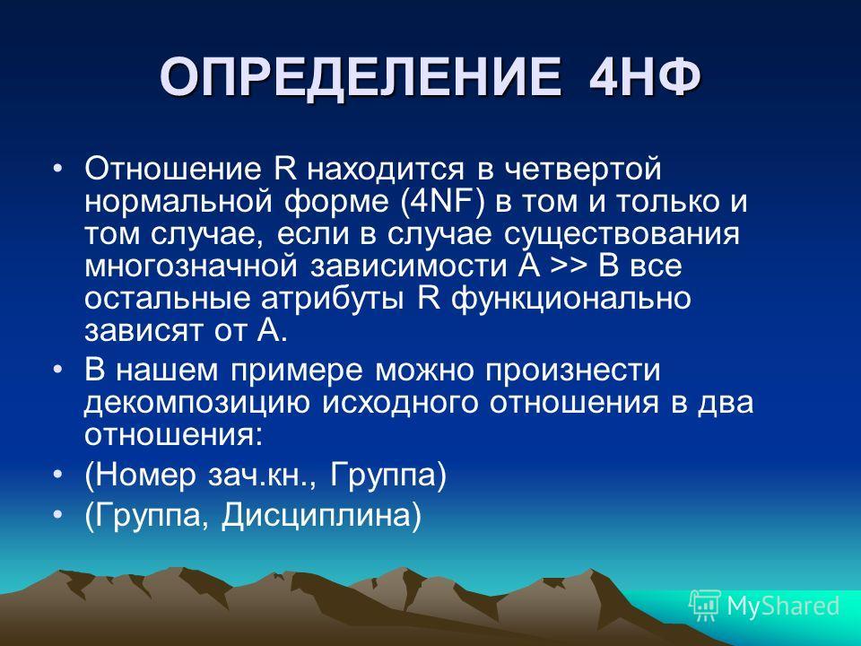 ОПРЕДЕЛЕНИЕ 4НФ Отношение R находится в четвертой нормальной форме (4NF) в том и только и том случае, если в случае существования многозначной зависимости А >> В все остальные атрибуты R функционально зависят от А. В нашем примере можно произнести де