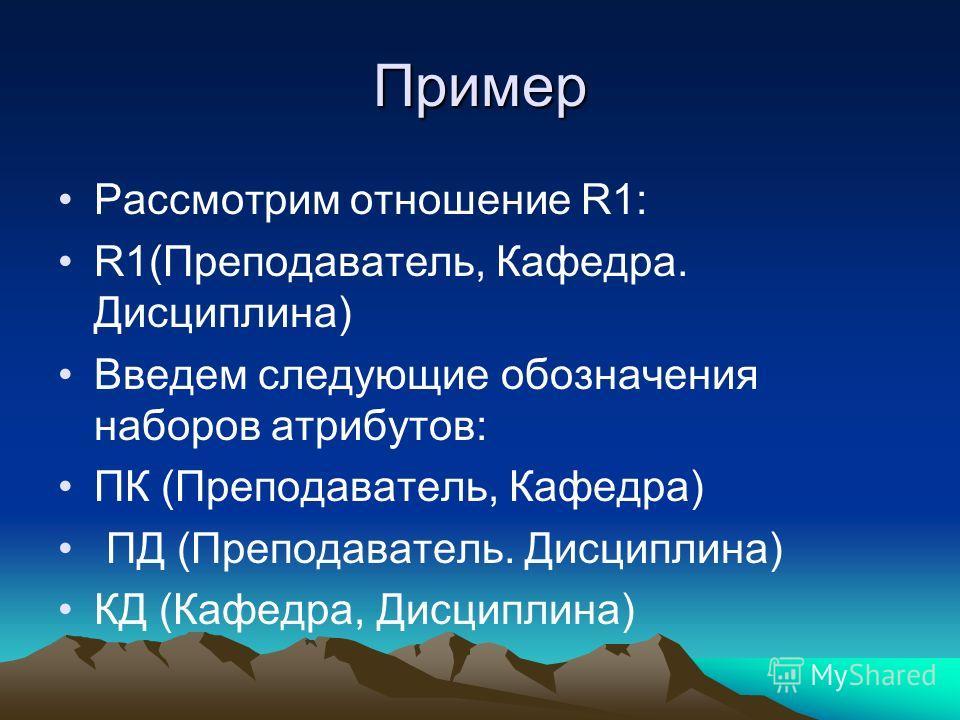 Пример Рассмотрим отношение R1: R1(Преподаватель, Кафедра. Дисциплина) Введем следующие обозначения наборов атрибутов: ПК (Преподаватель, Кафедра) ПД (Преподаватель. Дисциплина) КД (Кафедра, Дисциплина)