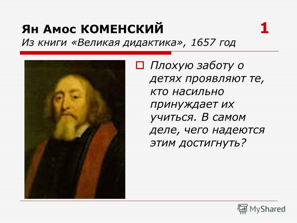 Ян Амос КОМЕНСКИЙ 1 Из книги «Великая дидактика», 1657 год Плохую заботу о детях проявляют те, кто насильно принуждает их учиться. В самом деле, чего надеются этим достигнуть?