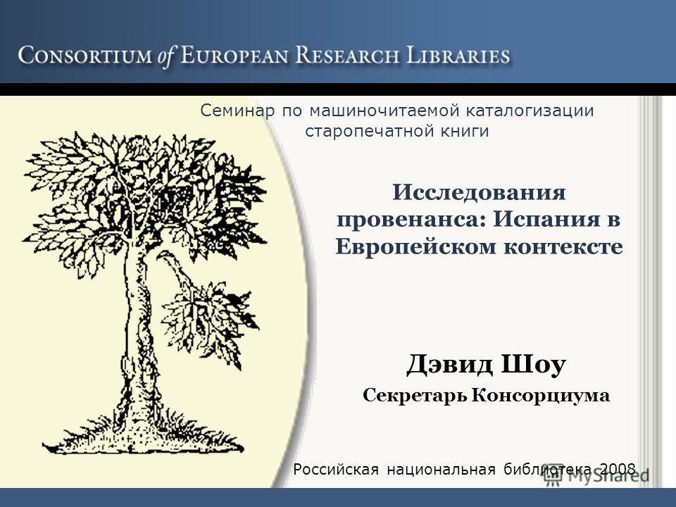 Исследования провенанса: Испания в Европейском контексте Дэвид Шоу Секретарь Консорциума Семинар по машиночитаемой каталогизации старопечатной книги Российская национальная библиотека 2008