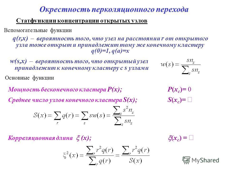 Окрестность перколяционного перехода Статфункции концентрации открытых узлов Мощность бесконечного кластера P(x); P(x с )= 0 w(s,x) вероятность того, что открытый узел принадлежит к конечному кластеру с s узлами Среднее число узлов конечного кластера