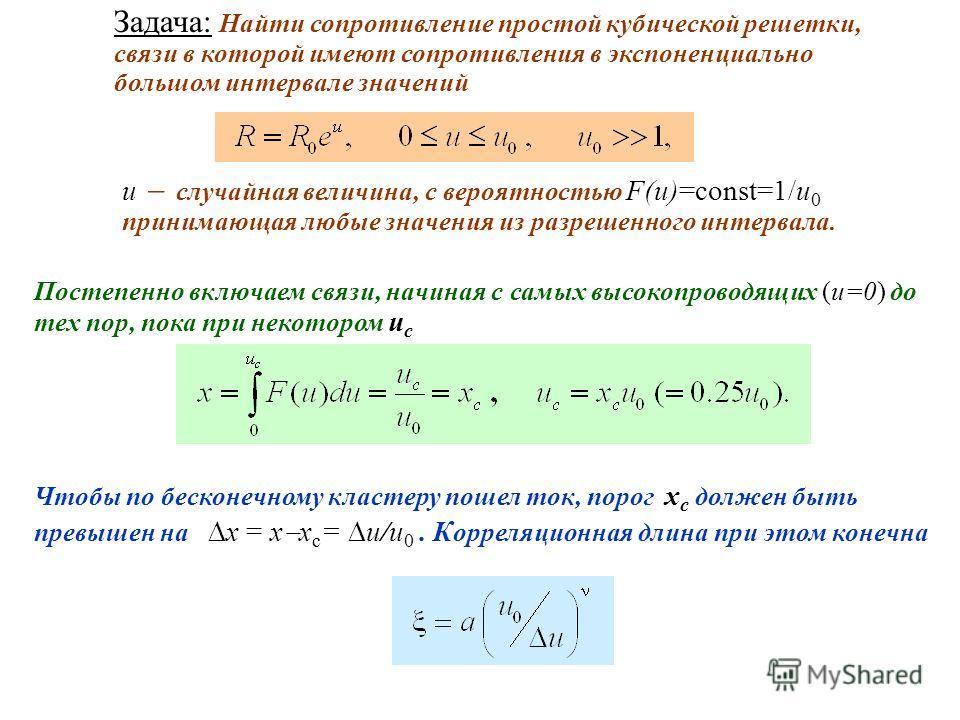Задача: Найти сопротивление простой кубической решетки, связи в которой имеют сопротивления в экспоненциально большом интервале значений u случайная величина, с вероятностью F(u)=const=1/u 0 принимающая любые значения из разрешенного интервала. Посте