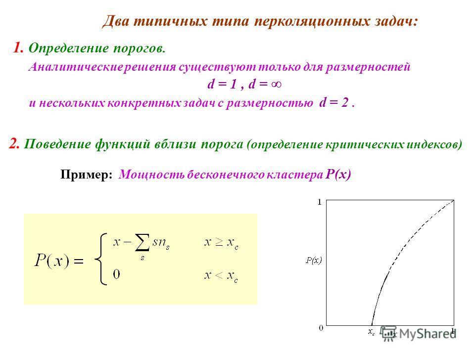 Два типичных типа перколяционных задач: 1. Определение порогов. Аналитические решения существуют только для размерностей d = 1, d = и нескольких конкретных задач с размерностью d = 2. 2. Поведение функций вблизи порога (определение критических индекс