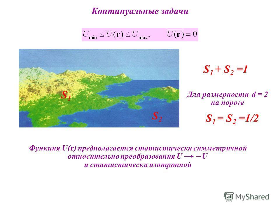 Континуальные задачи Функция U(r) предполагается статистически симметричной относительно преобразования U U и статистически изотропной S1S1 S2S2 S 1 = S 2 =1/2 S 1 + S 2 =1 Для размерности d = 2 на пороге