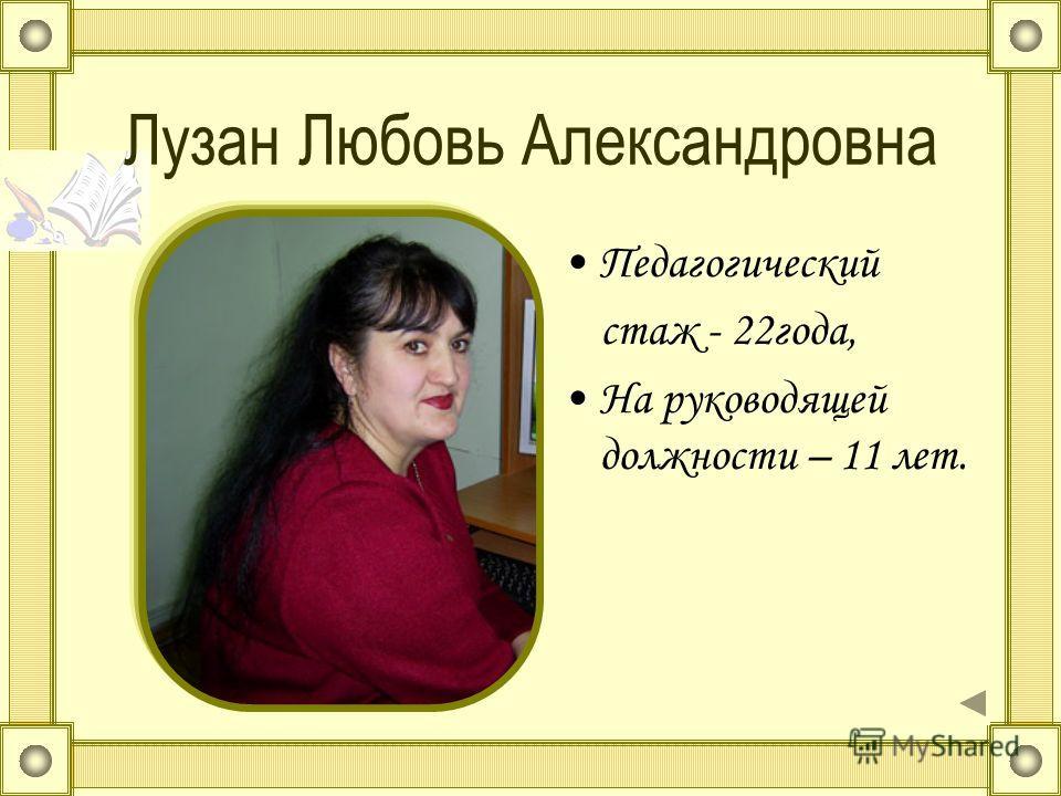 Лузан Любовь Александровна Педагогический стаж - 22года, На руководящей должности – 11 лет.