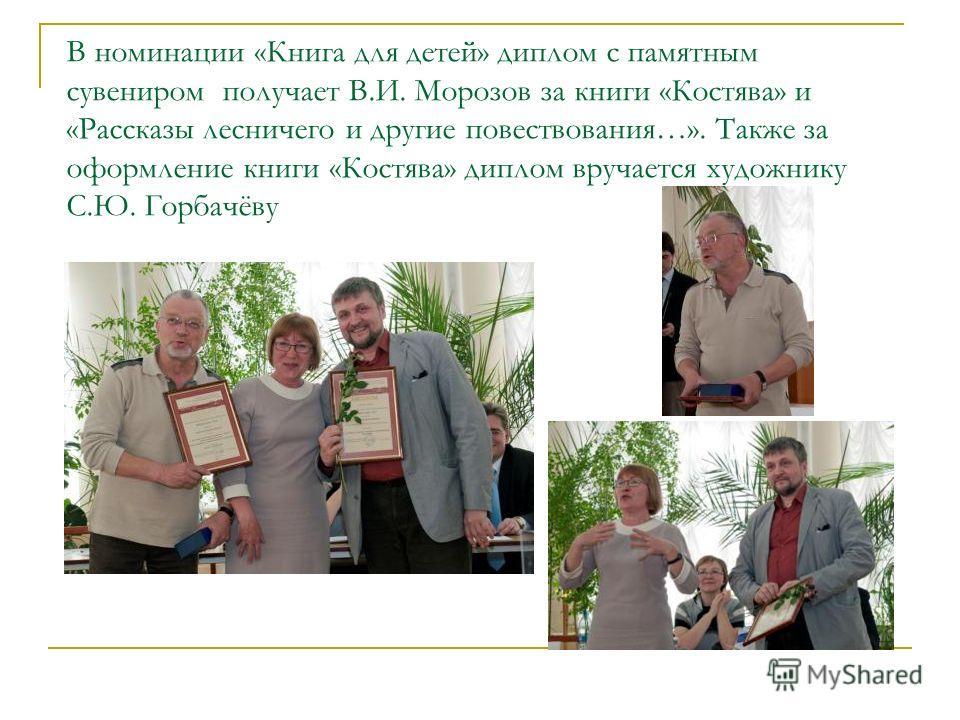 В номинации «Книга для детей» диплом с памятным сувениром получает В.И. Морозов за книги «Костява» и «Рассказы лесничего и другие повествования…». Также за оформление книги «Костява» диплом вручается художнику С.Ю. Горбачёву