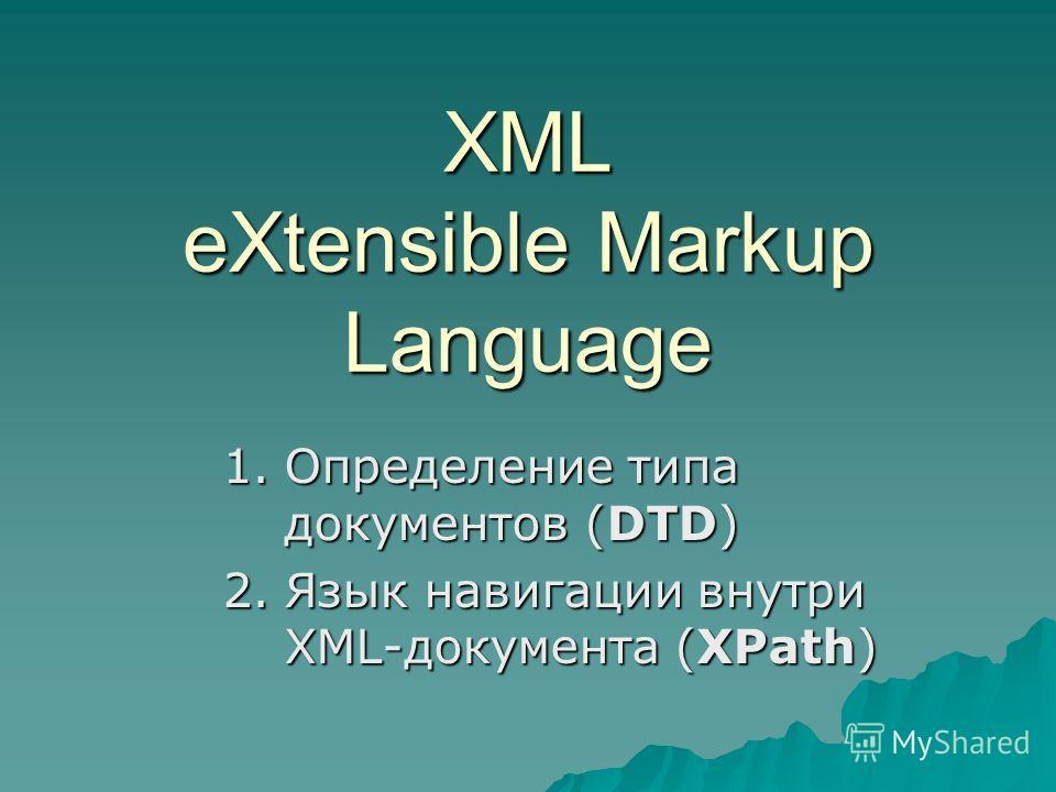 XML eXtensible Markup Language 1.Определение типа документов (DTD) 2.Язык навигации внутри XML-документа (XPath)