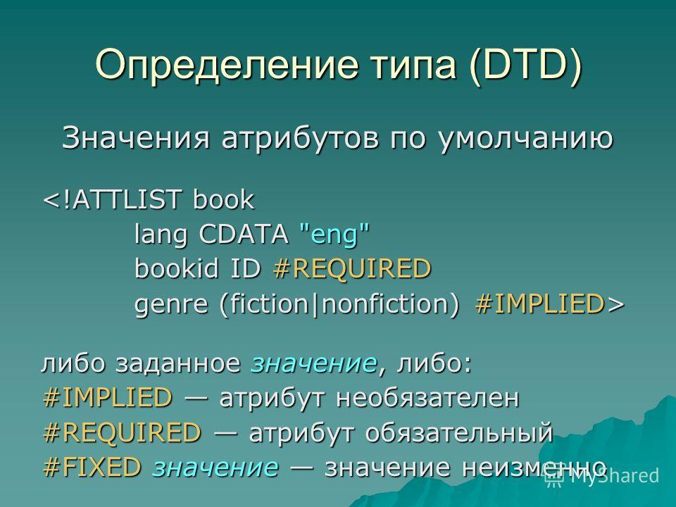 Определение типа (DTD) Значения атрибутов по умолчанию  genre (fiction|nonfiction) #IMPLIED> либо заданное значение, либо: #IMPLIED атрибут необязателен #REQUIRED атрибут обязательный #FIXED значение значение неизменно