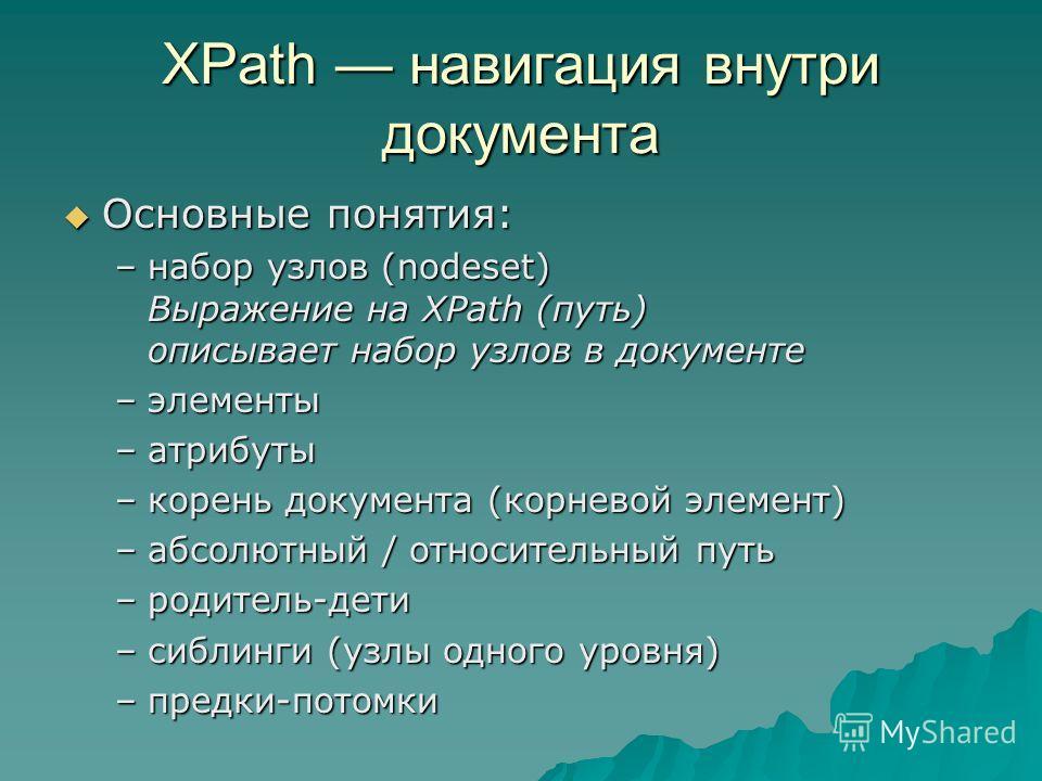 XPath навигация внутри документа Основные понятия: Основные понятия: –набор узлов (nodeset) Выражение на XPath (путь) описывает набор узлов в документе –элементы –атрибуты –корень документа (корневой элемент) –абсолютный / относительный путь –родител