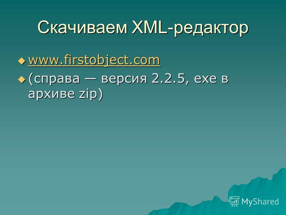 Скачиваем XML-редактор www.firstobject.com www.firstobject.com www.firstobject.com (справа версия 2.2.5, exe в архиве zip) (справа версия 2.2.5, exe в архиве zip)