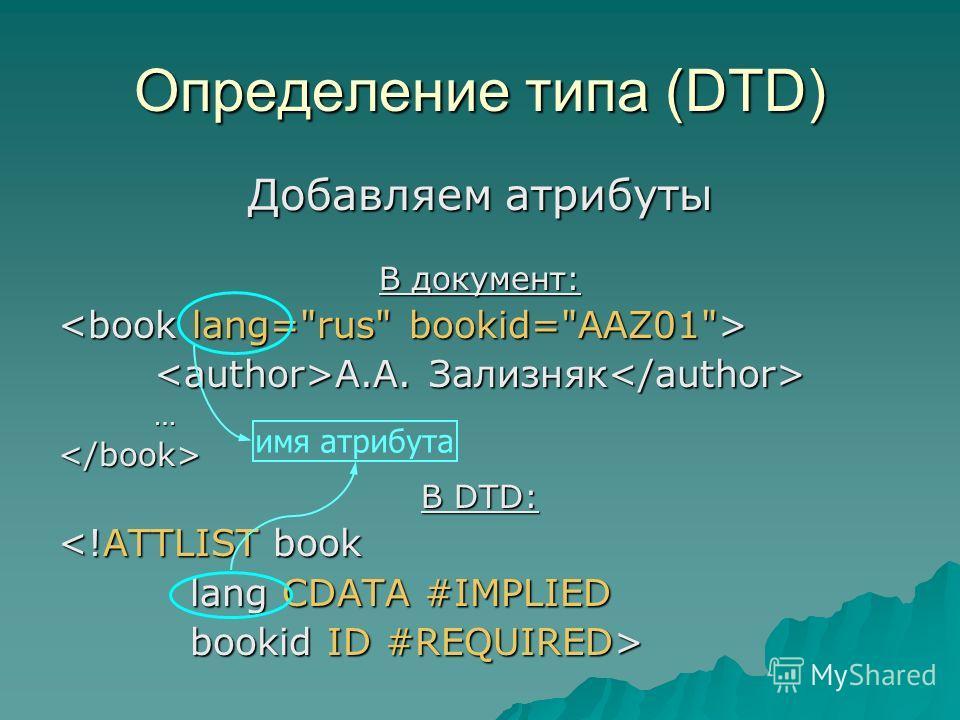 Определение типа (DTD) Добавляем атрибуты В документ: А.А. Зализняк А.А. Зализняк … В DTD:  bookid ID #REQUIRED> имя атрибута