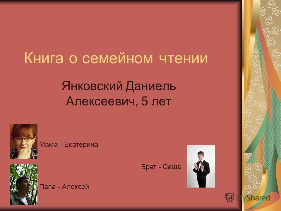 Книга о семейном чтении Янковский Даниель Алексеевич, 5 лет Мама - Екатерина Папа - Алексей Брат - Саша
