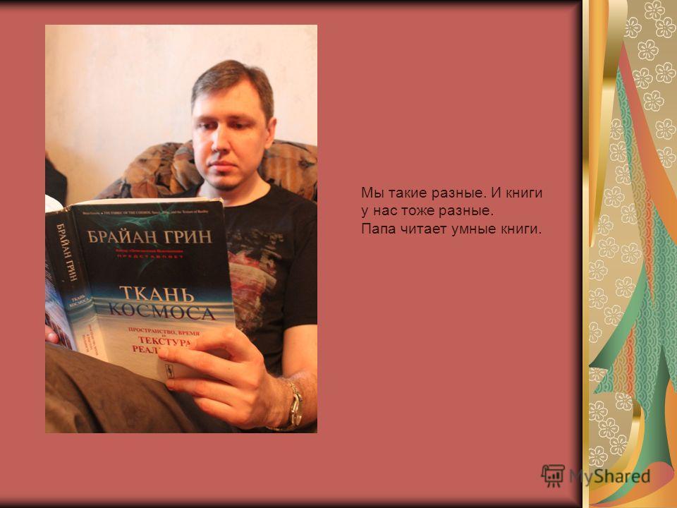 Мы такие разные. И книги у нас тоже разные. Папа читает умные книги.