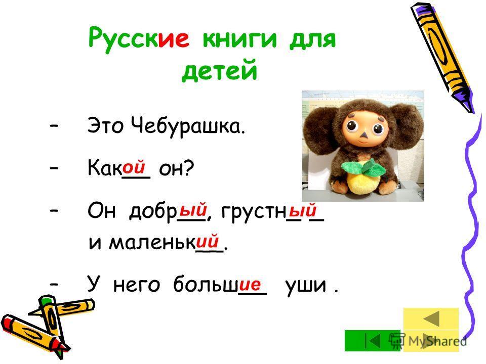 – Это Чебурашка. – Как__ он? – Он добр__, грустн_ _ и маленьк__. – У него больш__ уши. Русские книги для детей ой ый ий ие