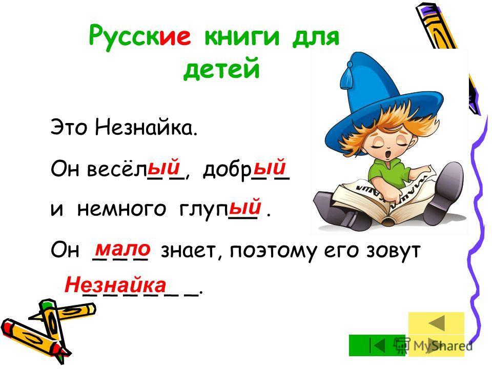 Это Незнайка. Он весёл_ _, добр_ _ и немного глуп__. Он _ _ _ знает, поэтому его зовут _ _ _ _ _ _. Русские книги для детей ый мало Незнайка