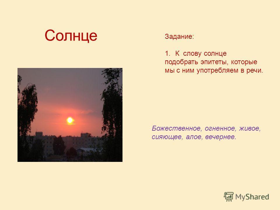 Солнце Задание: 1.К слову солнце подобрать эпитеты, которые мы с ним употребляем в речи. Божественное, огненное, живое, сияющее, алое, вечернее.