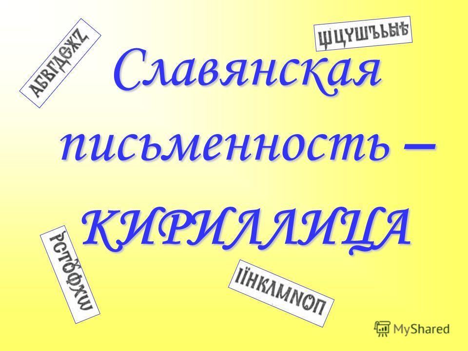 Славянская письменность – КИРИЛЛИЦА