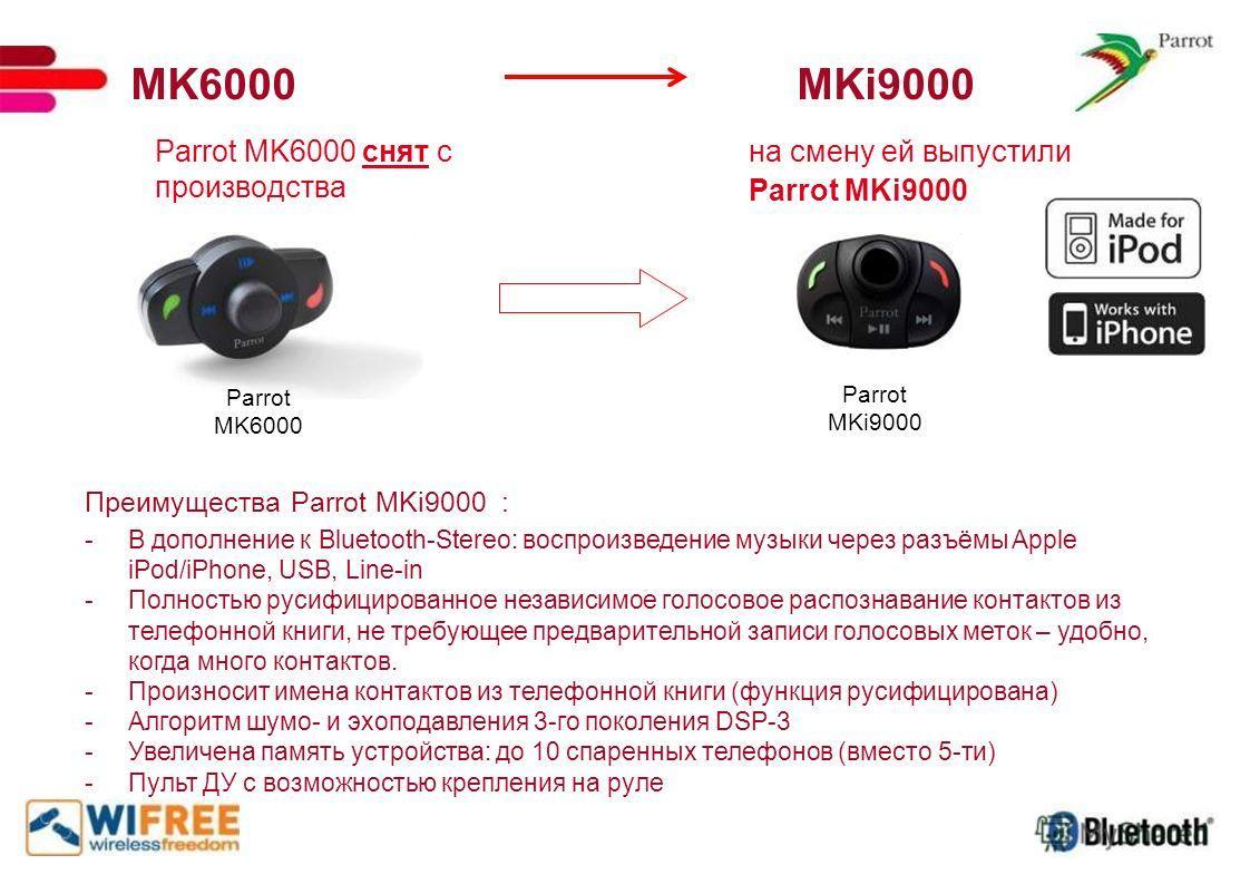 MK6000 MKi9000 Parrot MK6000 снят с производства на смену ей выпустили Parrot MKi9000 Преимущества Parrot MKi9000 : -В дополнение к Bluetooth-Stereo: воспроизведение музыки через разъёмы Apple iPod/iPhone, USB, Line-in -Полностью русифицированное нез