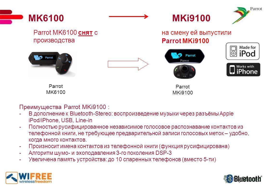 MK6100 MKi9100 Parrot MK6100 снят с производства Parrot MK6100 на смену ей выпустили Parrot MKi9100 Преимущества Parrot MKi9100 : -В дополнение к Bluetooth-Stereo: воспроизведение музыки через разъёмы Apple iPod/iPhone, USB, Line-in -Полностью русифи