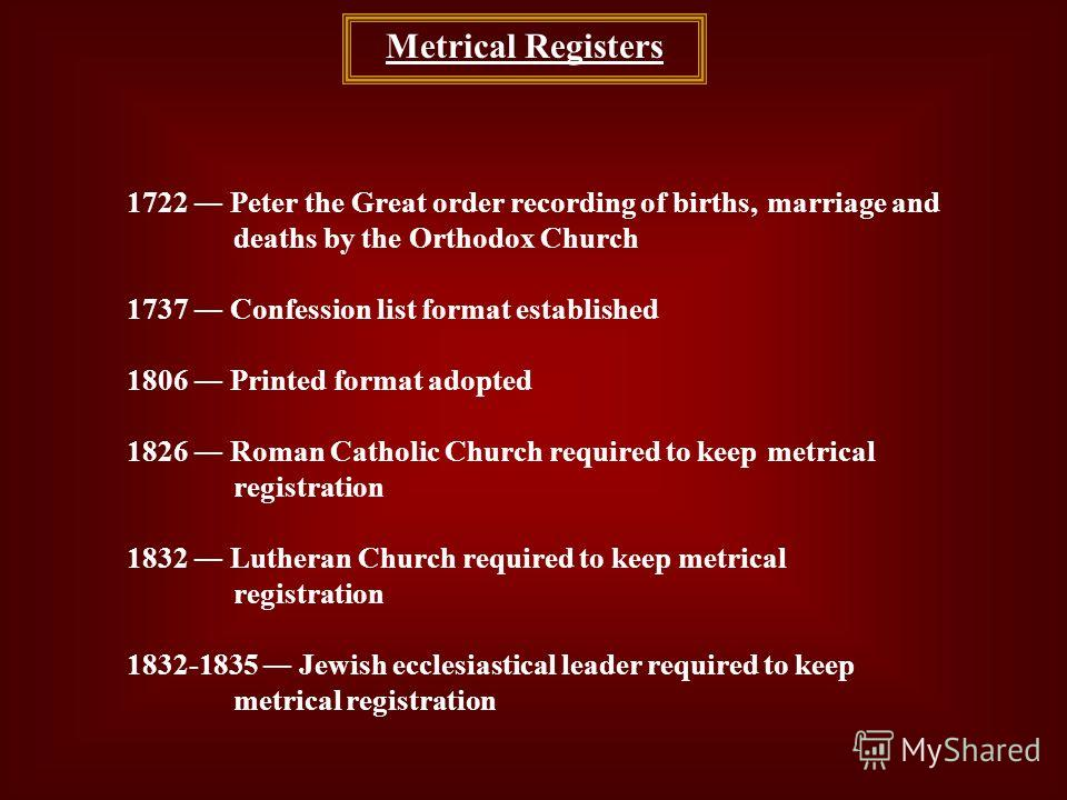 Metrical Registers 1722 Peter the Great order recording of births, marriage and deaths by the Orthodox Church 1737 Confession list format established 1806 Printed format adopted 1826 Roman Catholic Church required to keep metrical registration 1832 L