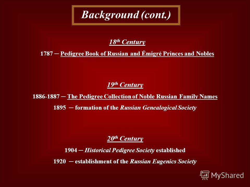 Background (cont.) 18 th Century 1787 Pedigree Book of Russian and Émigré Princes and Nobles 19 th Century 1886-1887 The Pedigree Collection of Noble Russian Family Names 1895 formation of the Russian Genealogical Society 20 th Century 1904 Historica
