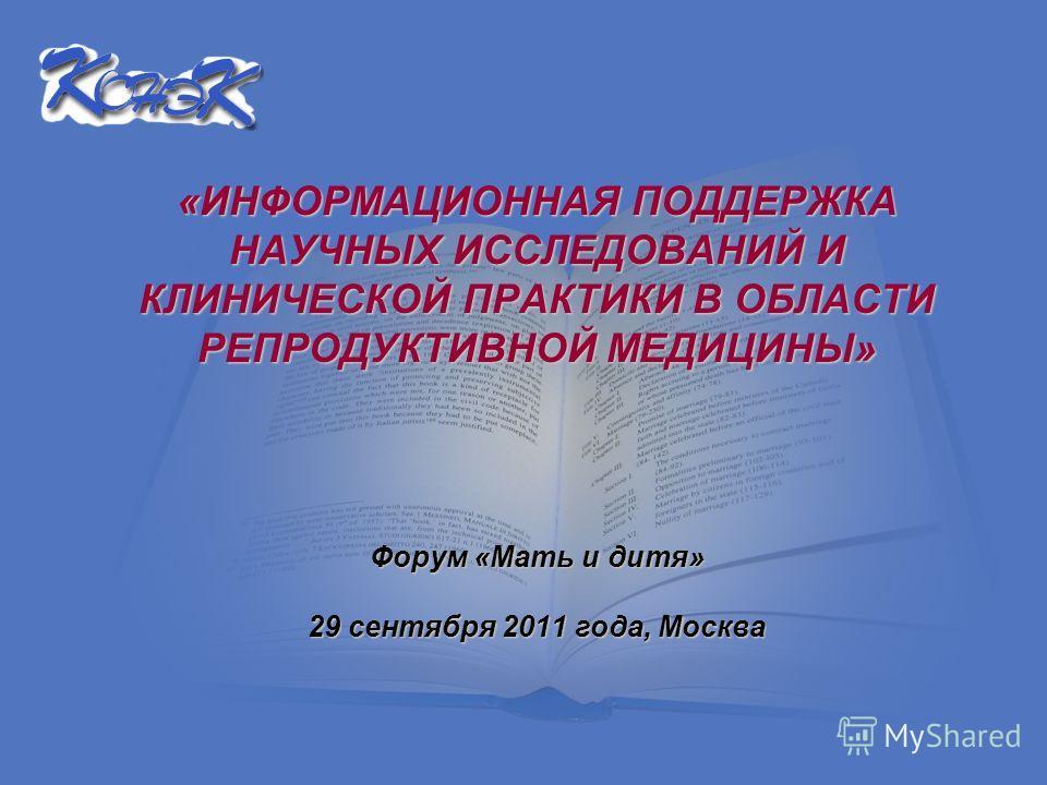 «ИНФОРМАЦИОННАЯ ПОДДЕРЖКА НАУЧНЫХ ИССЛЕДОВАНИЙ И КЛИНИЧЕСКОЙ ПРАКТИКИ В ОБЛАСТИ РЕПРОДУКТИВНОЙ МЕДИЦИНЫ» Форум «Мать и дитя» Форум «Мать и дитя» 29 сентября 2011 года, Москва