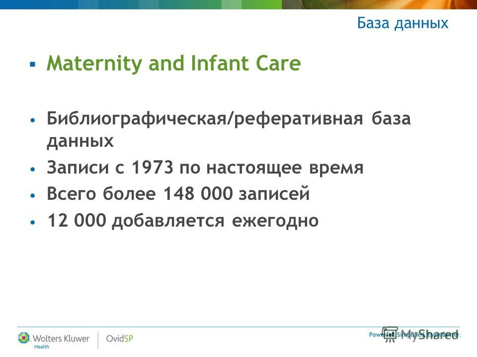База данных Maternity and Infant Care Библиографическая/реферативная база данных Записи с 1973 по настоящее время Всего более 148 000 записей 12 000 добавляется ежегодно