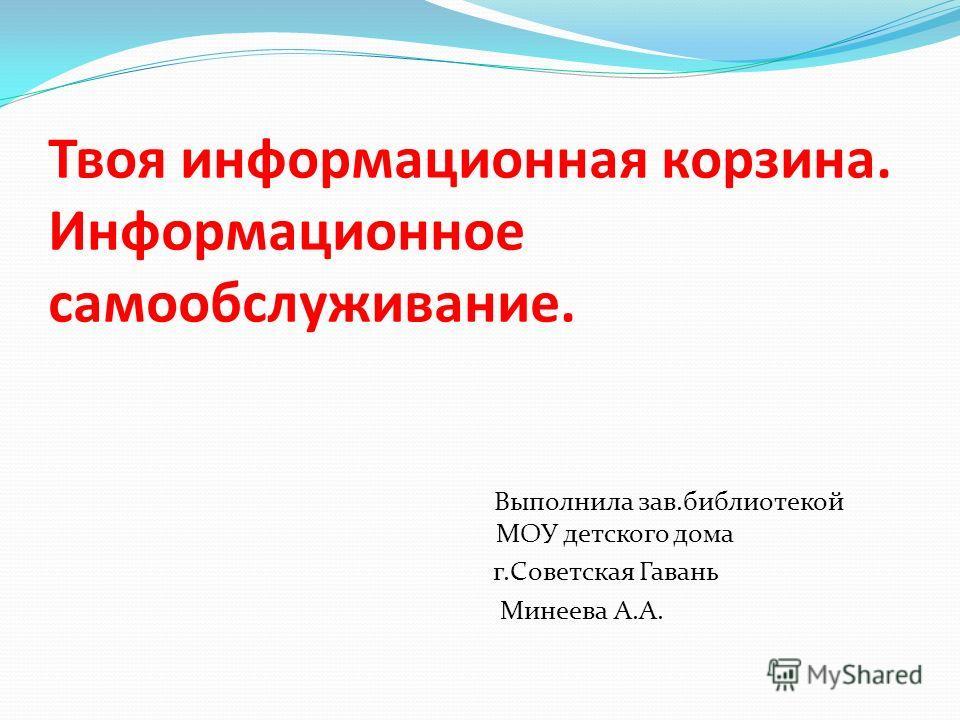 Твоя информационная корзина. Информационное самообслуживание. Выполнила зав.библиотекой МОУ детского дома г.Советская Гавань Минеева А.А.