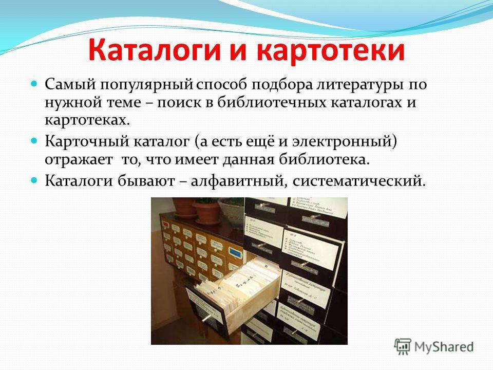 Каталоги и картотеки Самый популярный способ подбора литературы по нужной теме – поиск в библиотечных каталогах и картотеках. Карточный каталог (а есть ещё и электронный) отражает то, что имеет данная библиотека. Каталоги бывают – алфавитный, система